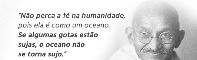 Não perca a fé na humanidade, pois ela é como um oceano. Se algumas gotas estão sujas, o oceano não se torna sujo.