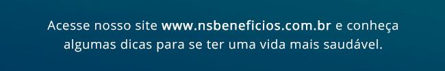 Acesse nosso site www.nsbeneficios.com.br e conheça algumas dicas para se ter uma vida mais saudável